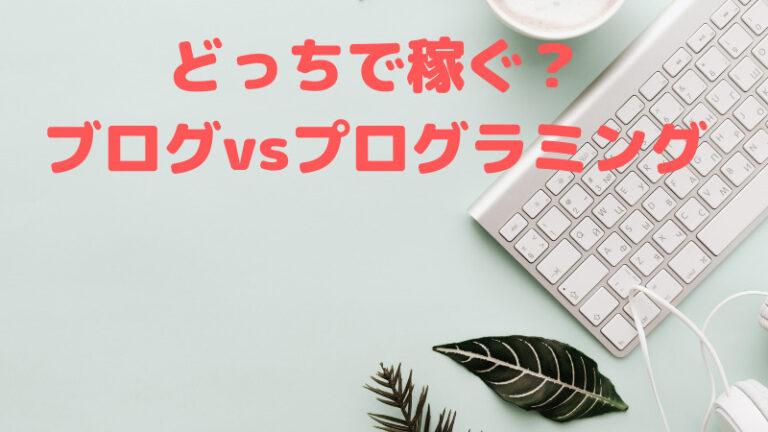 プログラミングとブログどっちで稼ぐ?月収40万ブロガーが徹底解説